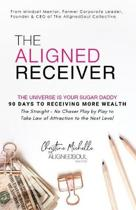 The Aligned Receiver: The Straight No Chaser Play by Play to Take Law of Attraction to the Next Level, RECEIVE More Money and Have More FUN