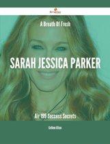 A Breath Of Fresh Sarah Jessica Parker Air - 199 Success Secrets
