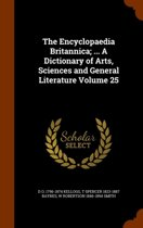 The Encyclopaedia Britannica; ... a Dictionary of Arts, Sciences and General Literature Volume 25