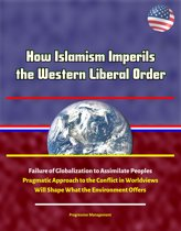 How Islamism Imperils the Western Liberal Order: Failure of Globalization to Assimilate Peoples, Pragmatic Approach to the Conflict in Worldviews Will Shape What the Environment Offers