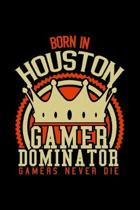 Born in Houston Gamer Dominator: RPG JOURNAL I GAMING NOTEBOOK for Students Online Gamers Videogamers Hometown Lovers 6x9 inch 120 pages lined I Daily