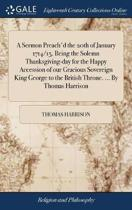 A Sermon Preach'd the 20th of January 1714/15. Being the Solemn Thanksgiving-Day for the Happy Accession of Our Gracious Sovereign King George to the British Throne. ... by Thomas Harrison