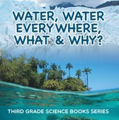 Water, Water Everywhere, What & Why? : Third Grade Science Books Series