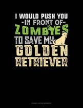 I Would Push You In Front Of Zombies To Save My Golden Retriever: Cornell Notes Notebook