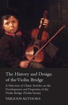 The History and Design of the Violin Bridge - A Selection of Classic Articles on the Development and Properties of the Violin Bridge (Violin Series)