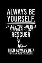 Always Be Yourself.Unless You Can Be a Siberian Husky Rescuer Then Always Be a Siberian Husky Rescuer: Default Ruled Notebook With An Inspirational Qu