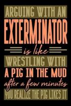 Arguing with an EXTERMINATOR is like wrestling with a pig in the mud. After a few minutes you realize the pig likes it.