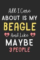 All I care about is my Beagle and like maybe 3 people: Lined Journal, 120 Pages, 6 x 9, Funny Beagle Dog Gift Idea, Black Matte Finish (All I care abo