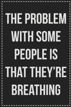 The Problem With Some People Is That They're Breathing: College Ruled Notebook - Novelty Lined Journal - Gift Card Alternative - Perfect Keepsake For