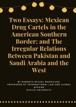Two Essays: Mexican Drug Cartels and The ''Irregular'' Relations of Pakistan and Saudi Arabia with the West