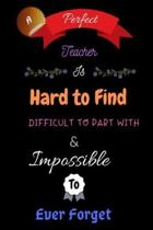 A Perfect Teacher Is Hard To Find Difficult To Part With & Impossible To Ever Forget