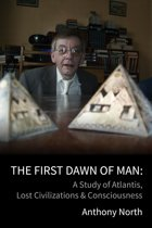 The First Dawn of Man: A Study of Atlantis, Lost Civilizations & Consciousness