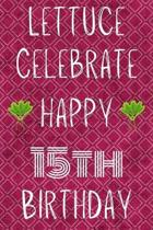 Lettuce Celebrate Happy 15th Birthday: Funny 15th Birthday Gift Lettuce Pun Journal / Notebook / Diary (6 x 9 - 110 Blank Lined Pages)