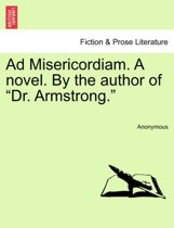 Ad Misericordiam. a Novel. by the Author of Dr. Armstrong..