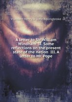 A Letter to Sir William Windham II. Some Reflections on the Present State of the Nation III. a Letter to Mr. Pope