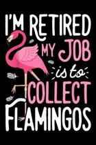 I'm Retired My Job is To Collect Flamingos: I'm Retired My Job is To Collect Flamingos Flamingo Journal/Notebook Blank Lined Ruled 6x9 100 Pages