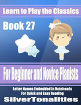 Learn to Play the Classics Book 27 - For Beginner and Novice Pianists Letter Names Embedded In Noteheads for Quick and Easy Reading