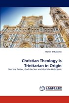 Christian Theology Is Trinitarian in Origin