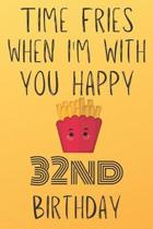Time Fries When I'm With You Happy 32ndBirthday: Funny 32nd Birthday Gift Fries pun Journal / Notebook / Diary (6 x 9 - 110 Blank Lined Pages)
