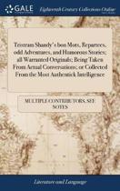 Tristram Shandy's Bon Mots, Repartees, Odd Adventures, and Humorous Stories; All Warranted Originals; Being Taken from Actual Conversations; Or Collected from the Most Authentick Intelligence
