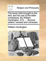 The Bond Child Brought to the Test; And His Use of the Letter Considered. by William Huntington, S.S. ... Second Edition, Revised and Corrected