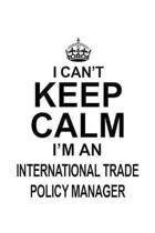 I Can't Keep Calm I'm An International Trade Policy Manager: Cool International Trade Policy Manager Notebook, International Trade Policy Managing/Org