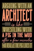 Arguing with an ARCHITECT is like wrestling with a pig in the mud. After a few minutes you realize the pig likes it.