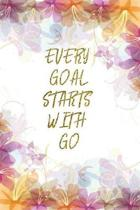 Every Goal Starts With Go: Lined Journal - Flower Lined Diary, Planner, Gratitude, Writing, Travel, Goal, Pregnancy, Fitness, Prayer, Diet, Weigh