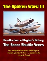 The Spoken Word III: Recollections of Dryden's History - The Space Shuttle Years - Oral Histories from Major NASA Figures including Gordon Fullerton, Joseph Engle, Kenneth Szalai