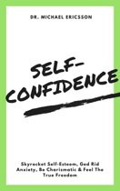 Self-Confidence: Skyrocket Self-Esteem, Ged Rid Anxiety, Be Charismatic & Feel The True Freedom