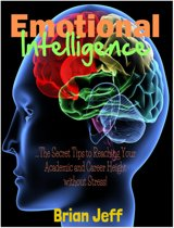 Emotional Intelligence: The Secret Tips to Reaching Your Academic and Career Height Without Stress!
