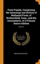 Foote Family, Comprising the Genealogy and History of Nathaniel Foote, of Wethersfield, Conn., and His Descendants. of 2 Primary Source Edition; Volume 2