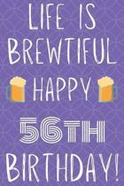 Life Is Brewtiful Happy 56th Birthday: Funny 56th Birthday Gift Journal / Notebook / Diary Quote (6 x 9 - 110 Blank Lined Pages)