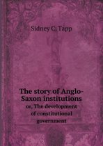 The Story of Anglo-Saxon Institutions Or, the Development of Constitutional Government