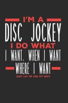 I'm a Disc Jockey I Do What I Want, When I Want, Where I Want. Just Let Me Ask My Wife: Lined Journal Notebook for Disc Jockeys