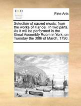 Selection of Sacred Music, from the Works of Handel. in Two Parts. as It Will Be Performed in the Great Assembly Room in York, on Tuesday the 30th of March, 1790.