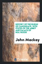History of the Burgh of Canongate, with Notices of the Abbey and Palace of ...