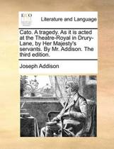 Cato. a Tragedy. as It Is Acted at the Theatre-Royal in Drury-Lane, by Her Majesty's Servants. by Mr. Addison. the Third Edition