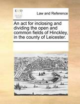 An ACT for Inclosing and Dividing the Open and Common Fields of Hinckley, in the County of Leicester.