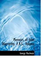 Memoirs of John Abernethy, F.R.S., Volume I