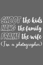 Shoot the Kids Hang the Family Frame the Wife (I'm a photographer): Shoot the Kids Hang the Family Frame the Wife (I'm a photographer) Gift 6x9 Journa