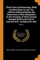 Three Years of Democracy. Shall We Have Peace or War? an Address Delivered Before the Democracy of New Hampshire on the Occasion of Their Annual Banquet Held in the City of Concord, N.H., on March 16, 1916; Volume 1