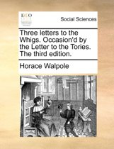 Three Letters to the Whigs. Occasion'd by the Letter to the Tories. the Third Edition