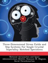 Three-Dimensional Stress Fields and Slip Systems for Single Crystal Superalloy Notched Specimens