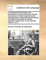 A Continuation of the History and Adventures of the Renowned Don Quixote de La Mancha. Written Originally by the Licentiate Alonzo Fernandez de Avellaneda. Translated Into English by William Augustus Yardley, Esq. in Two Volumes. Volume 1 of 2