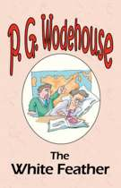 The White Feather - From the Manor Wodehouse Collection, a selection from the early works of P. G. Wodehouse