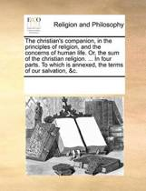 The Christian's Companion, in the Principles of Religion, and the Concerns of Human Life. Or, the Sum of the Christian Religion. ... in Four Parts. to Which Is Annexed, the Terms of Our Salvation, &C.
