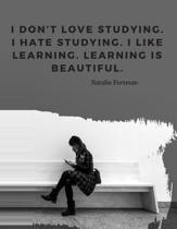 I don't love studying. I hate studying. I like learning. Learning is beautiful.