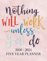 Nothing Will Work Unless You Do: 2020 - 2024 5 Year Planner: 60 Months Calendar and Organizer, Monthly Planner with Holidays. Plan and schedule your n