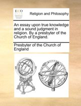 An Essay Upon True Knowledge and a Sound Judgment in Religion. by a Presbyter of the Church of England.